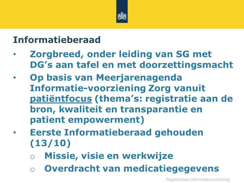 Informatieberaad Zorgbreed, onder leiding van SG met DG's aan tafel en met doorzettingsmacht Op basis van Meerjarenagenda Informatie-voorziening Zorg vanuit patiëntfocus (thema's: registratie aan de bron, kwaliteit en transparantie en patient empowerment) Eerste Informatieberaad gehouden (13/10) o Missie, visie en werkwijze o Overdracht van medicatiegegevens