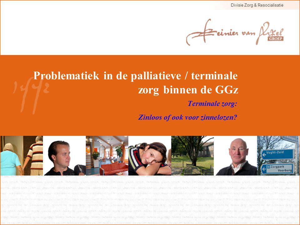 Divisie Zorg & Resocialisatie Problematiek in de palliatieve / terminale zorg binnen de GGz Terminale zorg: Zinloos of ook voor zinnelozen?