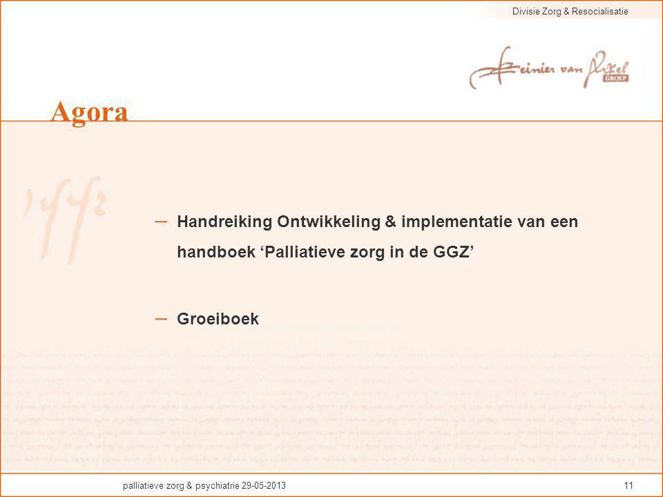 Divisie Zorg & Resocialisatie palliatieve zorg & psychiatrie 29-05-201311 Agora – Handreiking Ontwikkeling & implementatie van een handboek 'Palliatie