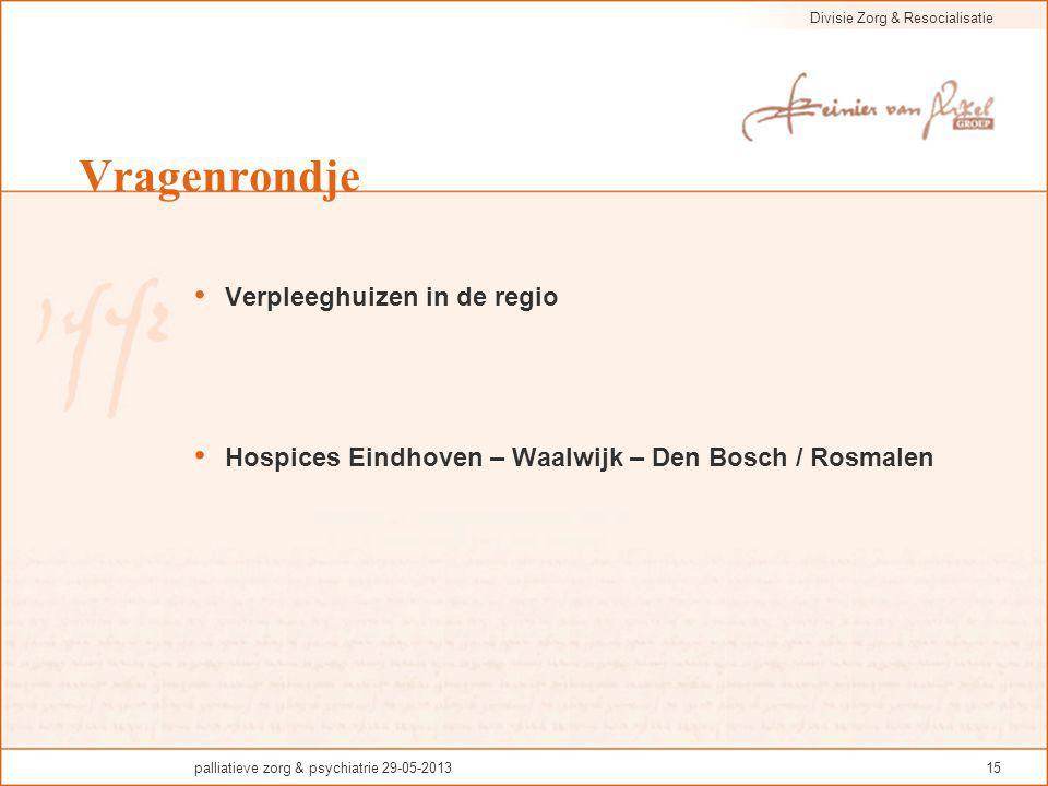Divisie Zorg & Resocialisatie palliatieve zorg & psychiatrie 29-05-201315 Vragenrondje Verpleeghuizen in de regio Hospices Eindhoven – Waalwijk – Den