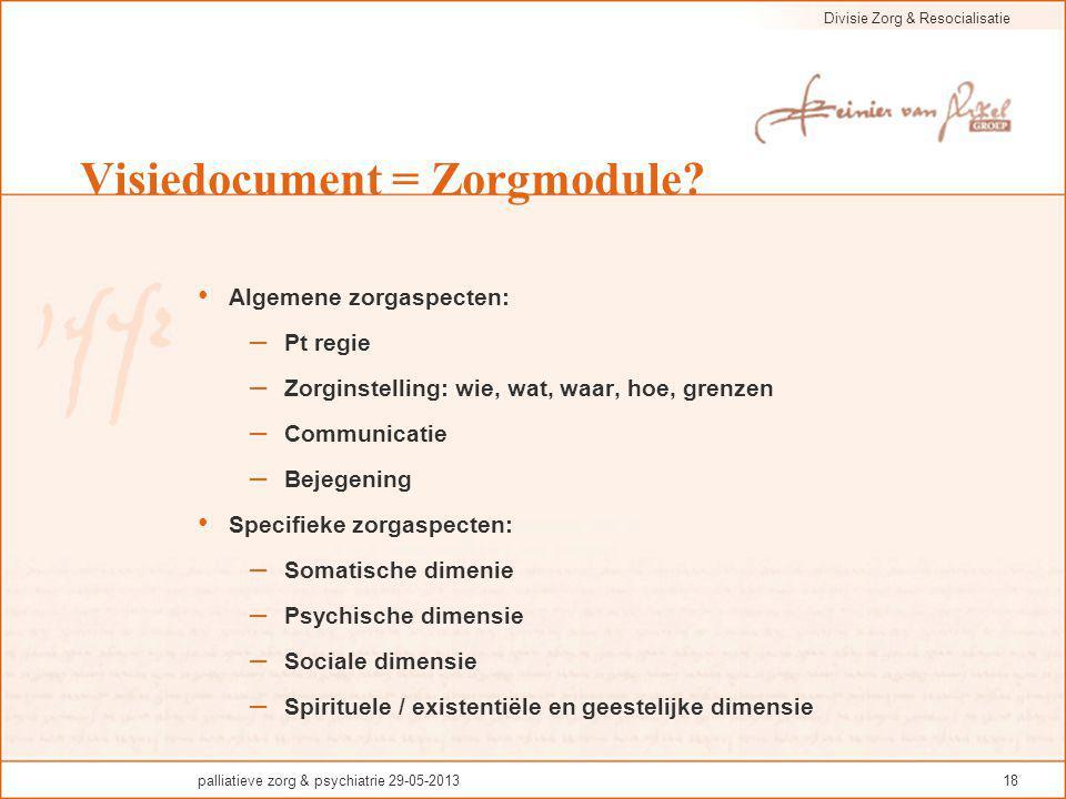 Divisie Zorg & Resocialisatie palliatieve zorg & psychiatrie 29-05-201318 Visiedocument = Zorgmodule? Algemene zorgaspecten: – Pt regie – Zorginstelli