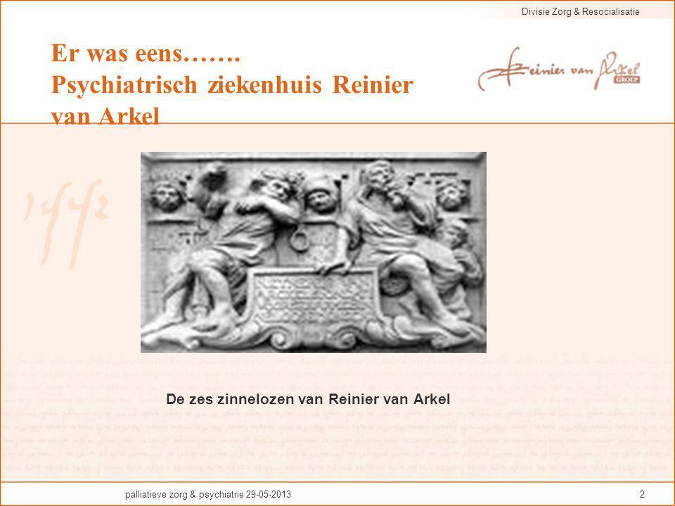 Divisie Zorg & Resocialisatie palliatieve zorg & psychiatrie 29-05-20132 Er was eens……. Psychiatrisch ziekenhuis Reinier van Arkel De zes zinnelozen v
