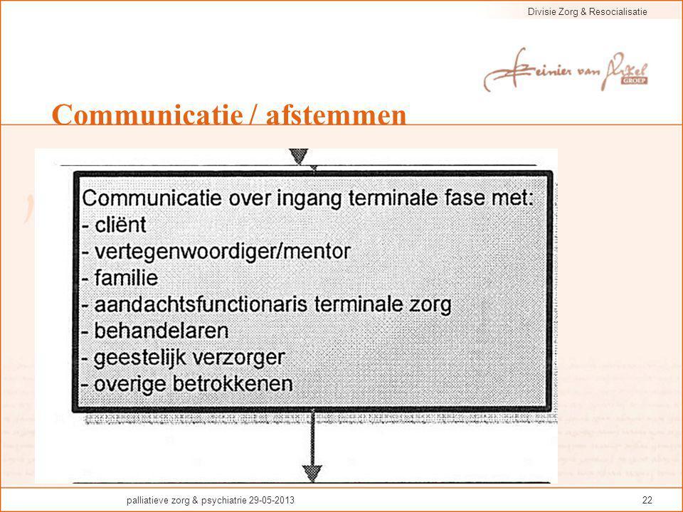 Divisie Zorg & Resocialisatie palliatieve zorg & psychiatrie 29-05-201322 Communicatie / afstemmen
