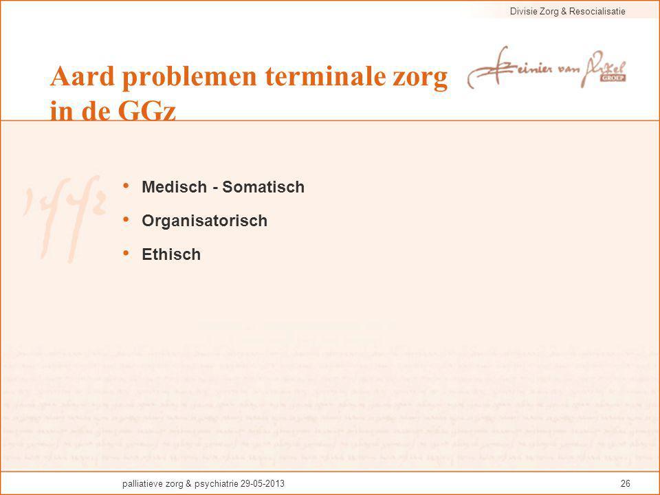 Divisie Zorg & Resocialisatie palliatieve zorg & psychiatrie 29-05-201326 Aard problemen terminale zorg in de GGz Medisch - Somatisch Organisatorisch