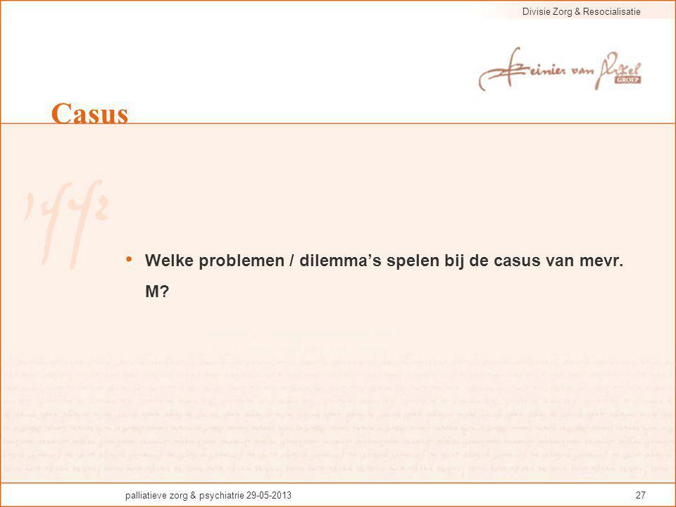 Divisie Zorg & Resocialisatie palliatieve zorg & psychiatrie 29-05-201327 Casus Welke problemen / dilemma's spelen bij de casus van mevr. M?