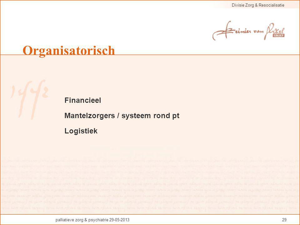 Divisie Zorg & Resocialisatie palliatieve zorg & psychiatrie 29-05-201329 Organisatorisch Financieel Mantelzorgers / systeem rond pt Logistiek