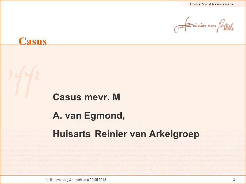Divisie Zorg & Resocialisatie palliatieve zorg & psychiatrie 29-05-20133 Casus Casus mevr. M A. van Egmond, Huisarts Reinier van Arkelgroep