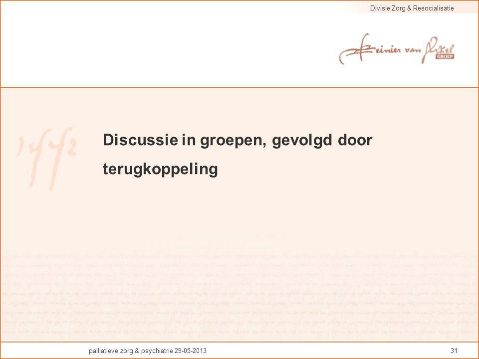 Divisie Zorg & Resocialisatie palliatieve zorg & psychiatrie 29-05-201331 Discussie in groepen, gevolgd door terugkoppeling