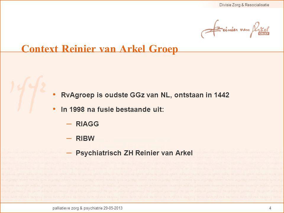 Divisie Zorg & Resocialisatie palliatieve zorg & psychiatrie 29-05-20134 Context Reinier van Arkel Groep RvAgroep is oudste GGz van NL, ontstaan in 14