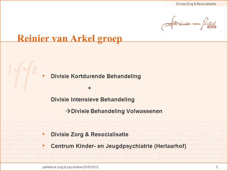 Divisie Zorg & Resocialisatie palliatieve zorg & psychiatrie 29-05-20135 Reinier van Arkel groep Divisie Kortdurende Behandeling + Divisie Intensieve