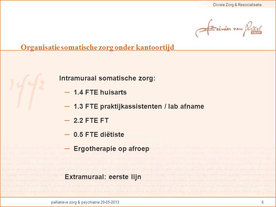 Divisie Zorg & Resocialisatie palliatieve zorg & psychiatrie 29-05-20136 Organisatie somatische zorg onder kantoortijd Intramuraal somatische zorg: –