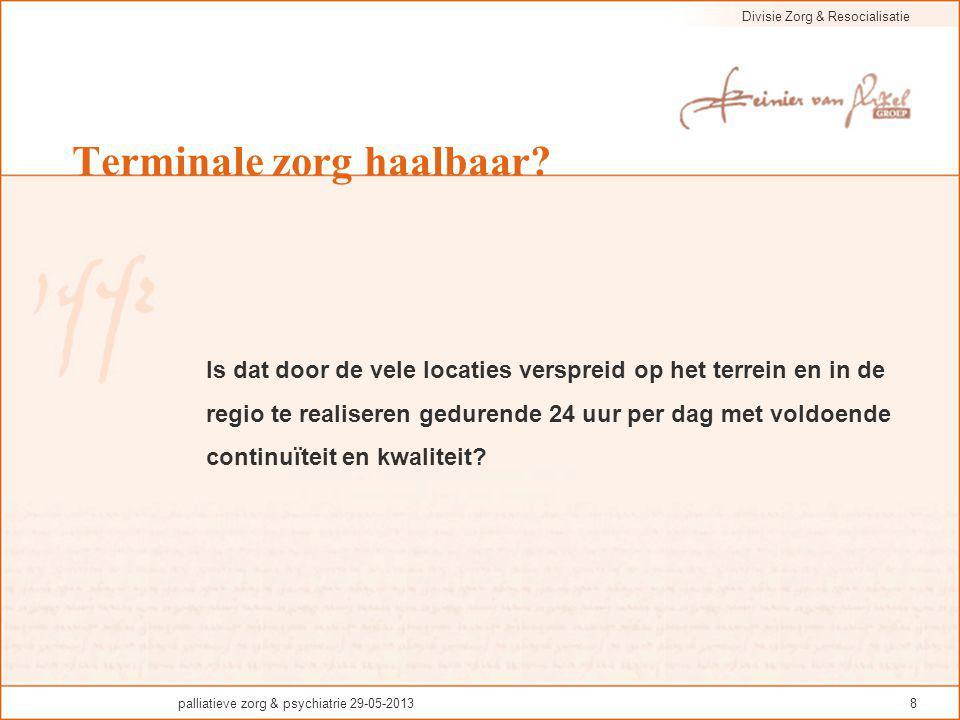 Divisie Zorg & Resocialisatie palliatieve zorg & psychiatrie 29-05-20138 Terminale zorg haalbaar? Is dat door de vele locaties verspreid op het terrei