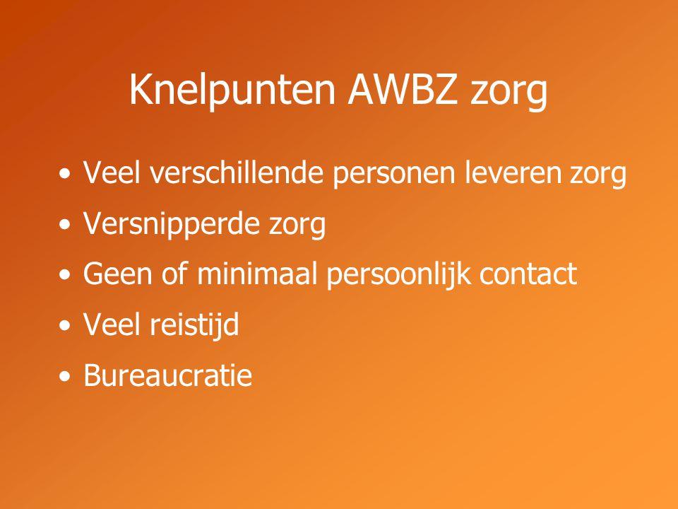 Knelpunten AWBZ zorg Veel verschillende personen leveren zorg Versnipperde zorg Geen of minimaal persoonlijk contact Veel reistijd Bureaucratie