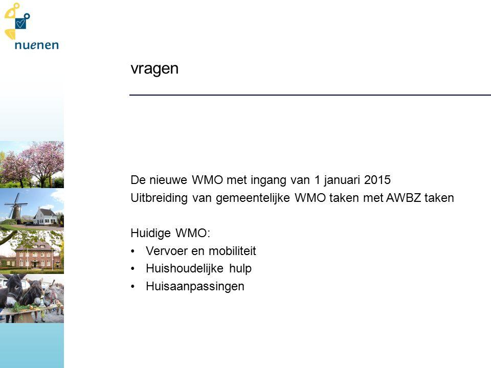 vragen De nieuwe WMO met ingang van 1 januari 2015 Uitbreiding van gemeentelijke WMO taken met AWBZ taken Huidige WMO: Vervoer en mobiliteit Huishoudelijke hulp Huisaanpassingen