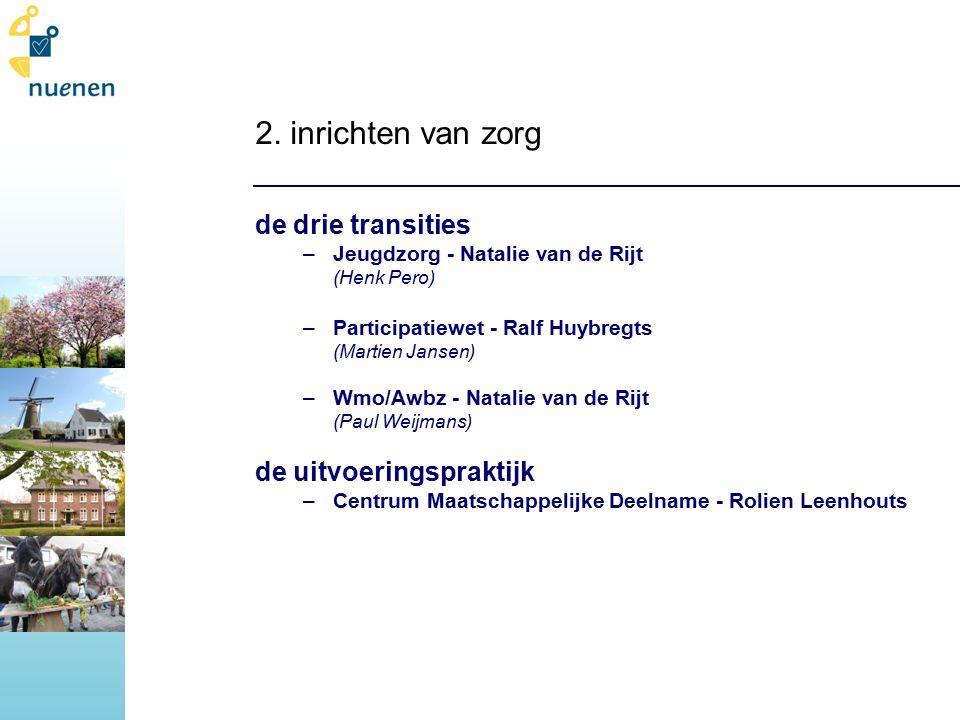 2. inrichten van zorg de drie transities –Jeugdzorg - Natalie van de Rijt (Henk Pero) –Participatiewet - Ralf Huybregts (Martien Jansen) –Wmo/Awbz - N