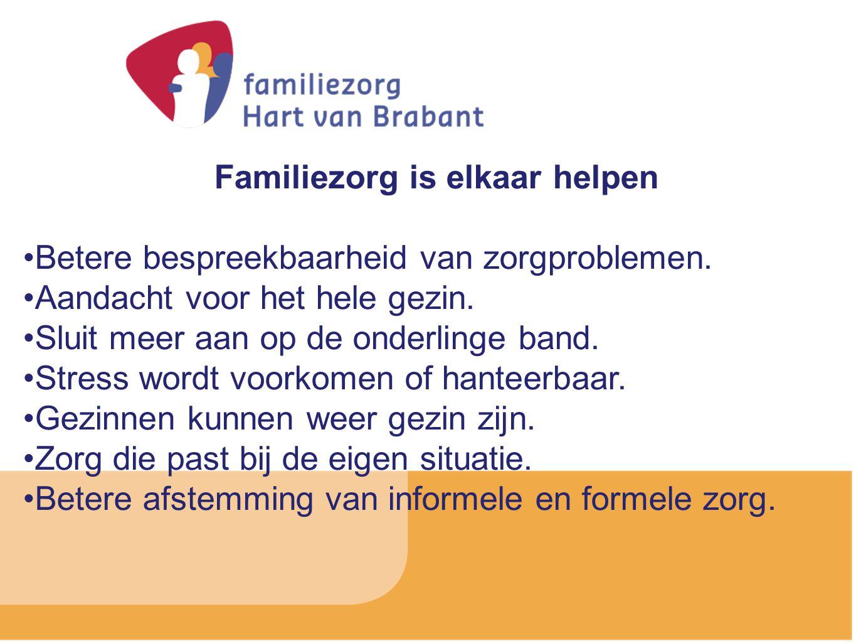 Familiezorg is elkaar helpen Betere bespreekbaarheid van zorgproblemen. Aandacht voor het hele gezin. Sluit meer aan op de onderlinge band. Stress wor