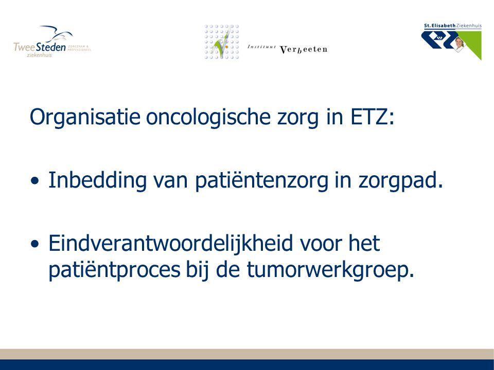 Organisatie oncologische zorg in ETZ: Inbedding van patiëntenzorg in zorgpad. Eindverantwoordelijkheid voor het patiëntproces bij de tumorwerkgroep.
