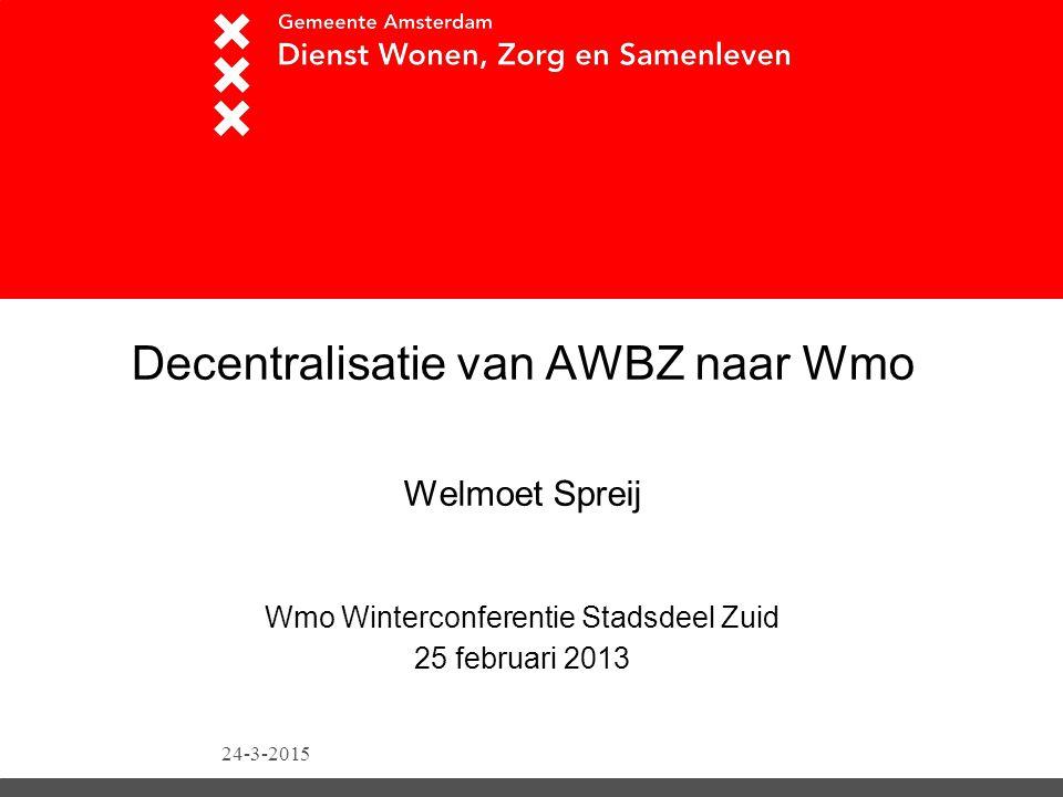 24-3-2015 Decentralisatie van AWBZ naar Wmo Welmoet Spreij Wmo Winterconferentie Stadsdeel Zuid 25 februari 2013