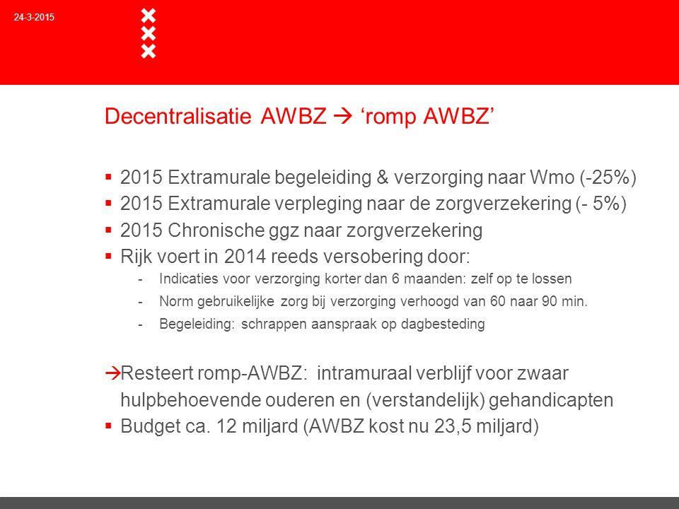 Decentralisatie AWBZ  'romp AWBZ'  2015 Extramurale begeleiding & verzorging naar Wmo (-25%)  2015 Extramurale verpleging naar de zorgverzekering (