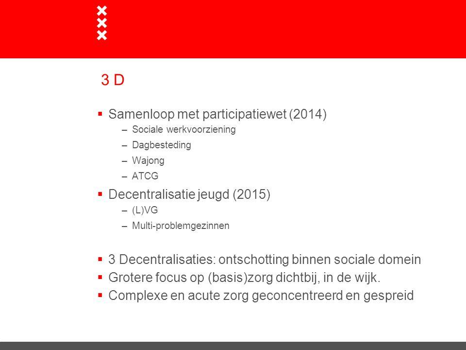 3 D  Samenloop met participatiewet (2014) –Sociale werkvoorziening –Dagbesteding –Wajong –ATCG  Decentralisatie jeugd (2015) –(L)VG –Multi-problemge