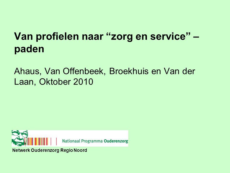 """Netwerk Ouderenzorg Regio Noord Van profielen naar """"zorg en service"""" – paden Ahaus, Van Offenbeek, Broekhuis en Van der Laan, Oktober 2010"""