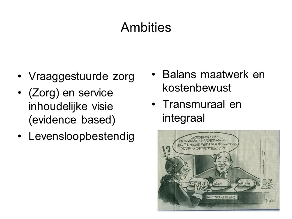 Ambities Vraaggestuurde zorg (Zorg) en service inhoudelijke visie (evidence based) Levensloopbestendig Balans maatwerk en kostenbewust Transmuraal en