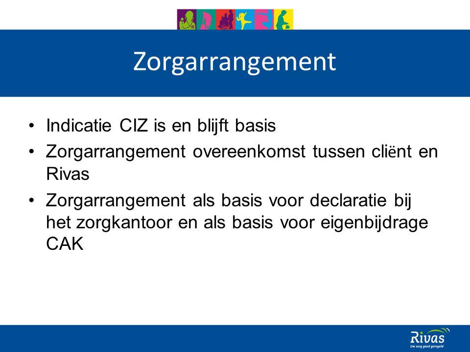 Zorgarrangement Indicatie CIZ is en blijft basis Zorgarrangement overeenkomst tussen cli ë nt en Rivas Zorgarrangement als basis voor declaratie bij het zorgkantoor en als basis voor eigenbijdrage CAK