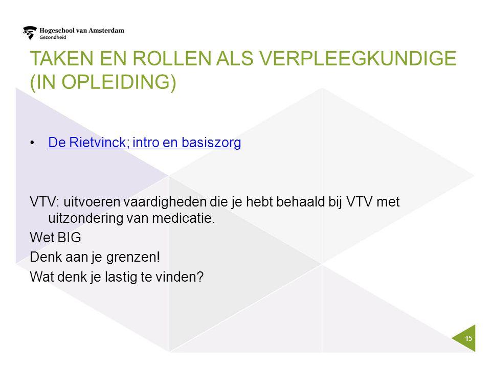 TAKEN EN ROLLEN ALS VERPLEEGKUNDIGE (IN OPLEIDING) De Rietvinck; intro en basiszorg VTV: uitvoeren vaardigheden die je hebt behaald bij VTV met uitzon