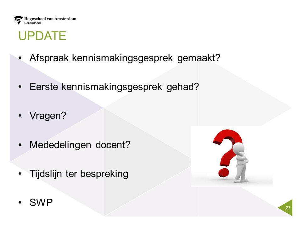 UPDATE Afspraak kennismakingsgesprek gemaakt? Eerste kennismakingsgesprek gehad? Vragen? Mededelingen docent? Tijdslijn ter bespreking SWP 27