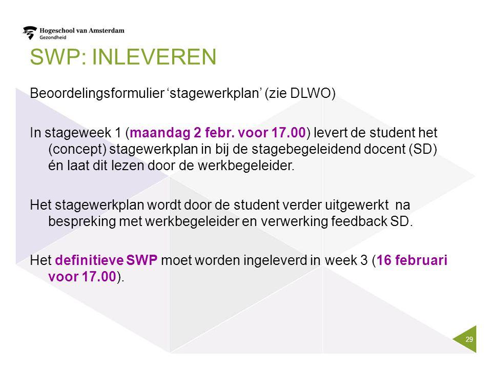 SWP: INLEVEREN Beoordelingsformulier 'stagewerkplan' (zie DLWO) In stageweek 1 (maandag 2 febr. voor 17.00) levert de student het (concept) stagewerkp