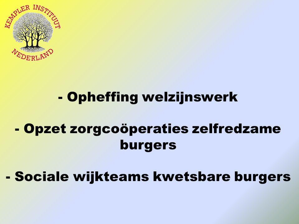 - Opheffing welzijnswerk - Opzet zorgcoöperaties zelfredzame burgers - Sociale wijkteams kwetsbare burgers