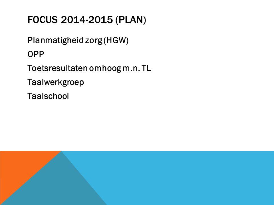 FOCUS 2014-2015 (PLAN) Planmatigheid zorg (HGW) OPP Toetsresultaten omhoog m.n. TL Taalwerkgroep Taalschool