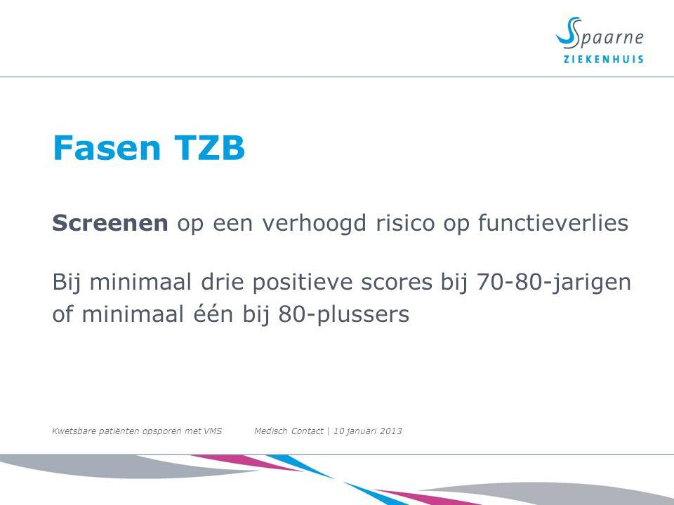 Fasen TZB Screenen op een verhoogd risico op functieverlies Bij minimaal drie positieve scores bij 70-80-jarigen of minimaal één bij 80-plussers Kwetsbare patiënten opsporen met VMS Medisch Contact | 10 januari 2013