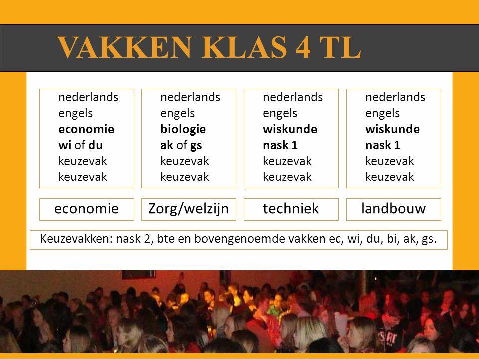 VAKKEN KLAS 4 TL Zorg/welzijneconomielandbouwtechniek nederlands engels economie wi of du keuzevak nederlands engels biologie ak of gs keuzevak nederlands engels wiskunde nask 1 keuzevak nederlands engels wiskunde nask 1 keuzevak Keuzevakken: nask 2, bte en bovengenoemde vakken ec, wi, du, bi, ak, gs.