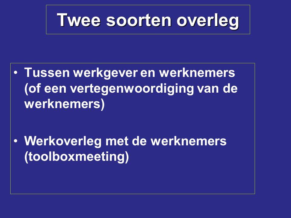 Twee soorten overleg Tussen werkgever en werknemers (of een vertegenwoordiging van de werknemers) Werkoverleg met de werknemers (toolboxmeeting)