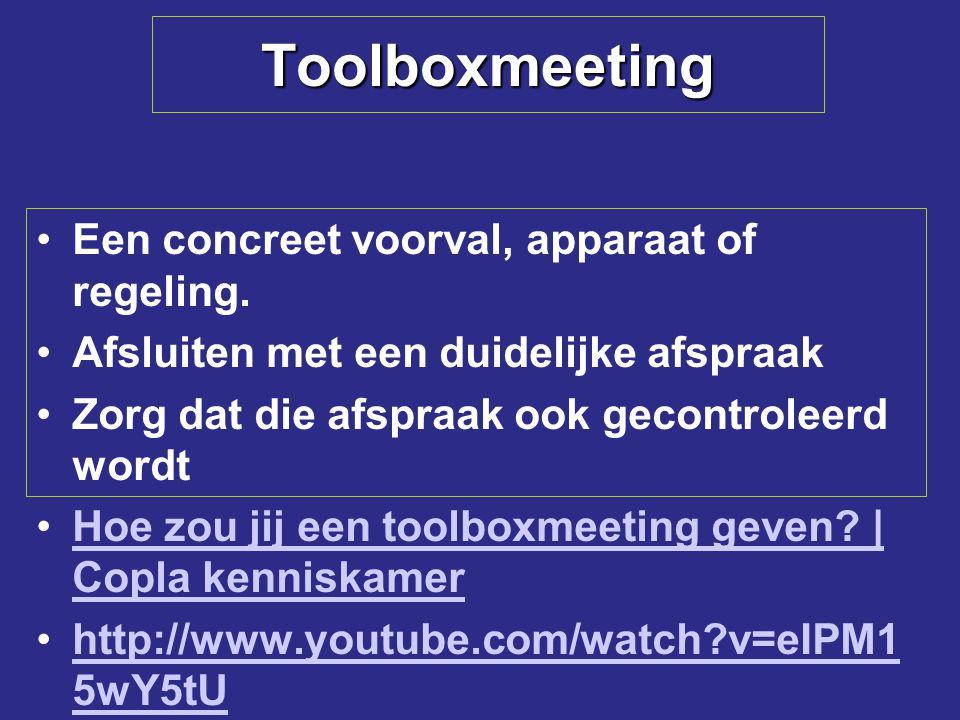 Toolboxmeeting Een concreet voorval, apparaat of regeling. Afsluiten met een duidelijke afspraak Zorg dat die afspraak ook gecontroleerd wordt Hoe zou