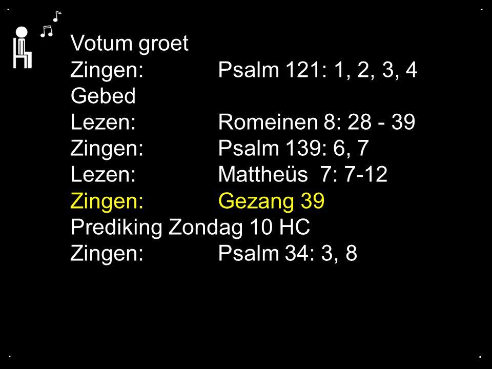 .... Votum groet Zingen:Psalm 121: 1, 2, 3, 4 Gebed Lezen:Romeinen 8: 28 - 39 Zingen:Psalm 139: 6, 7 Lezen:Mattheüs 7: 7-12 Zingen:Gezang 39 Prediking