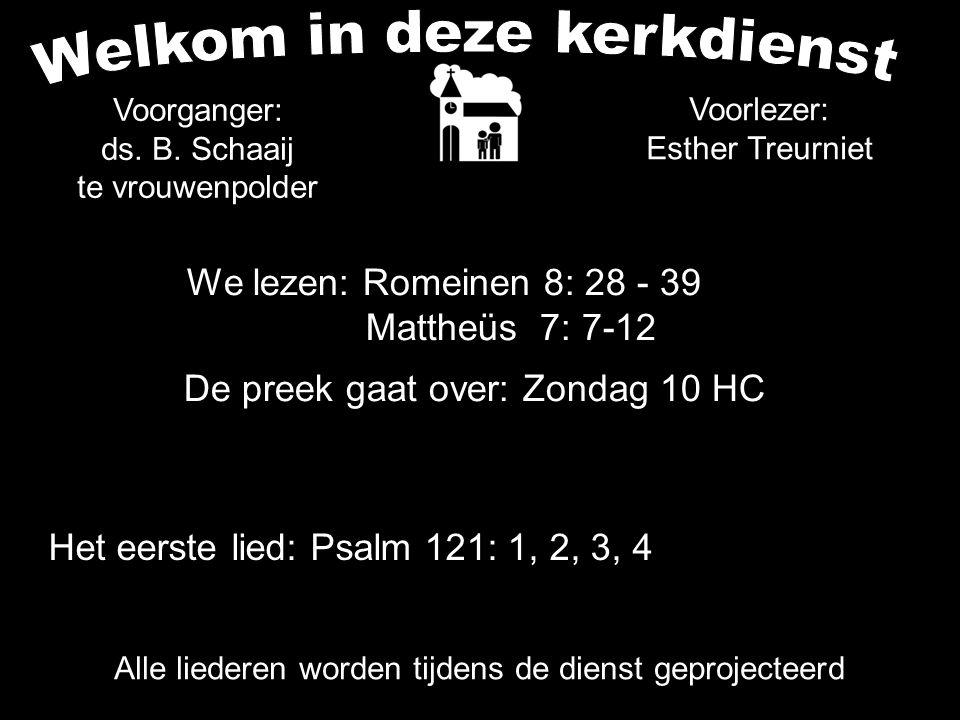 We lezen: Romeinen 8: 28 - 39 Mattheüs 7: 7-12 De preek gaat over: Zondag 10 HC Het eerste lied: Psalm 121: 1, 2, 3, 4 Alle liederen worden tijdens de