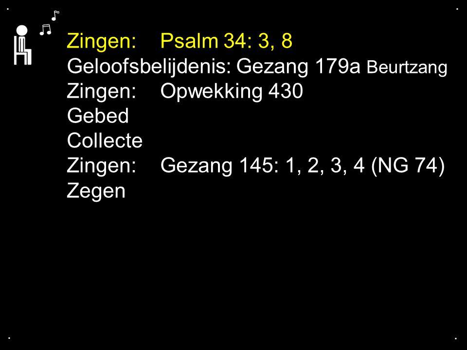 .... Zingen:Psalm 34: 3, 8 Geloofsbelijdenis: Gezang 179a Beurtzang Zingen:Opwekking 430 Gebed Collecte Zingen:Gezang 145: 1, 2, 3, 4 (NG 74) Zegen