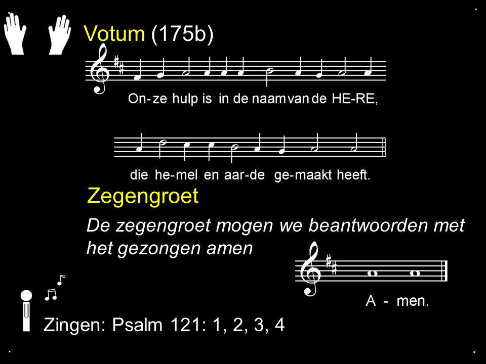 Votum (175b) Zegengroet De zegengroet mogen we beantwoorden met het gezongen amen Zingen: Psalm 121: 1, 2, 3, 4....
