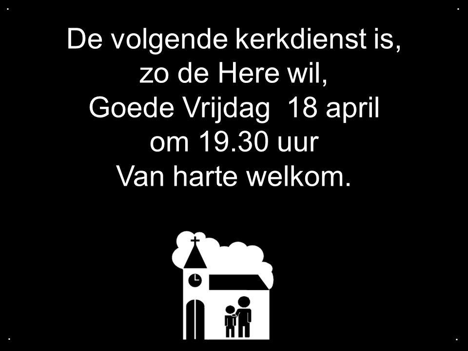 De volgende kerkdienst is, zo de Here wil, Goede Vrijdag 18 april om 19.30 uur Van harte welkom.....