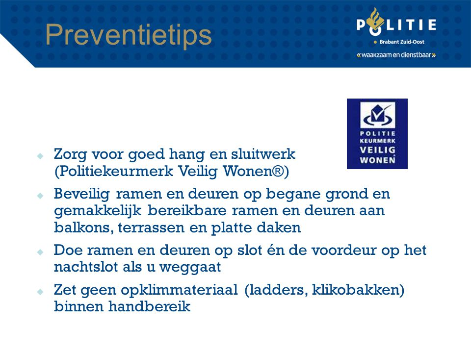 Preventietips  Zorg voor goed hang en sluitwerk (Politiekeurmerk Veilig Wonen®)  Beveilig ramen en deuren op begane grond en gemakkelijk bereikbare
