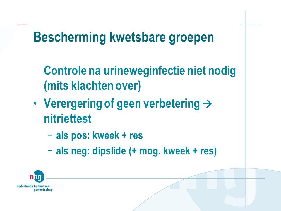Bescherming kwetsbare groepen Controle na urineweginfectie niet nodig (mits klachten over) Verergering of geen verbetering  nitriettest − als pos: kweek + res − als neg: dipslide (+ mog.