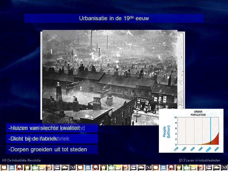 H3 De Industriële Revolutie §3.3 Leven in industriesteden Urbanisatie in de 19 de eeuw -Minder werk op het platteland -Meer werk in de fabriek -Dorpen