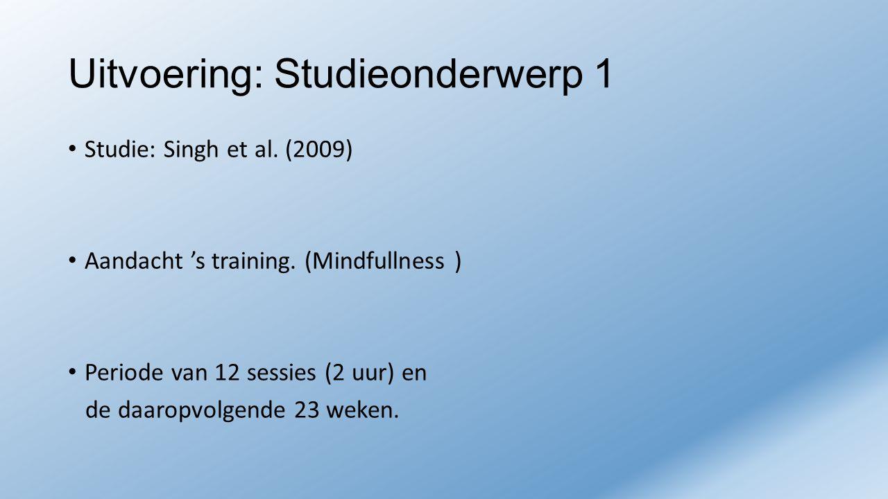 Uitvoering: Studieonderwerp 1 Studie: Singh et al. (2009) Aandacht 's training. (Mindfullness ) Periode van 12 sessies (2 uur) en de daaropvolgende 23