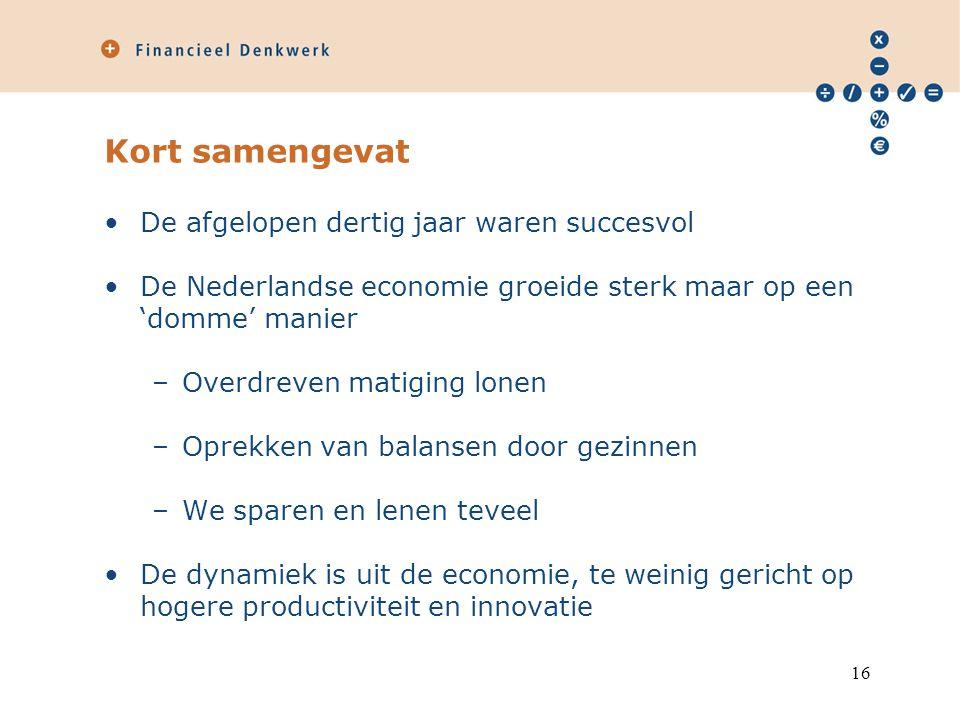 Kort samengevat De afgelopen dertig jaar waren succesvol De Nederlandse economie groeide sterk maar op een 'domme' manier –Overdreven matiging lonen –Oprekken van balansen door gezinnen –We sparen en lenen teveel De dynamiek is uit de economie, te weinig gericht op hogere productiviteit en innovatie 16