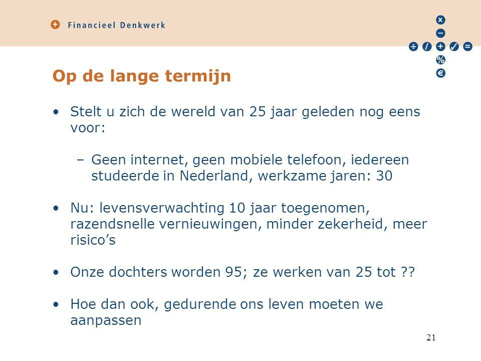 Op de lange termijn Stelt u zich de wereld van 25 jaar geleden nog eens voor: –Geen internet, geen mobiele telefoon, iedereen studeerde in Nederland, werkzame jaren: 30 Nu: levensverwachting 10 jaar toegenomen, razendsnelle vernieuwingen, minder zekerheid, meer risico's Onze dochters worden 95; ze werken van 25 tot .