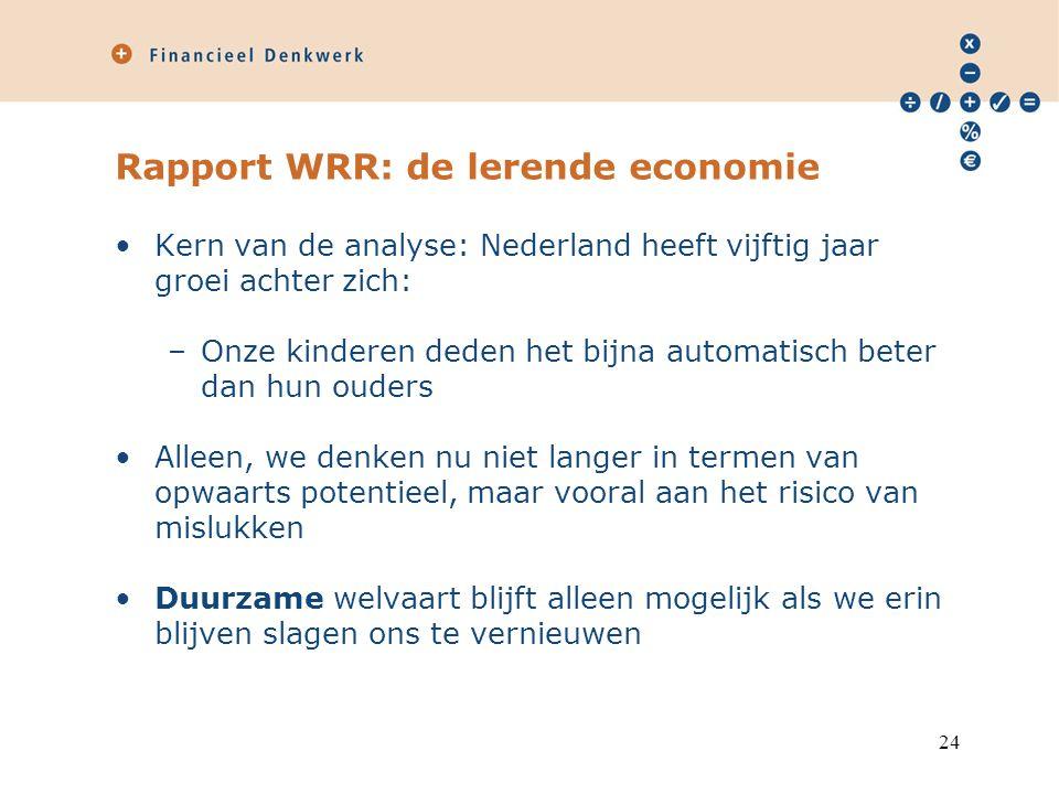 Rapport WRR: de lerende economie Kern van de analyse: Nederland heeft vijftig jaar groei achter zich: –Onze kinderen deden het bijna automatisch beter dan hun ouders Alleen, we denken nu niet langer in termen van opwaarts potentieel, maar vooral aan het risico van mislukken Duurzame welvaart blijft alleen mogelijk als we erin blijven slagen ons te vernieuwen 24