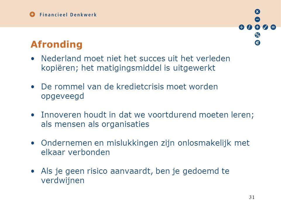 Afronding Nederland moet niet het succes uit het verleden kopiëren; het matigingsmiddel is uitgewerkt De rommel van de kredietcrisis moet worden opgeveegd Innoveren houdt in dat we voortdurend moeten leren; als mensen als organisaties Ondernemen en mislukkingen zijn onlosmakelijk met elkaar verbonden Als je geen risico aanvaardt, ben je gedoemd te verdwijnen 31