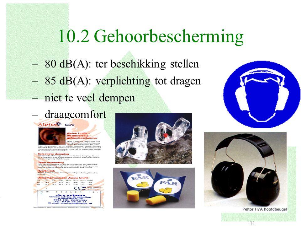 11 –80 dB(A): ter beschikking stellen –85 dB(A): verplichting tot dragen –niet te veel dempen –draagcomfort 10.2 Gehoorbescherming